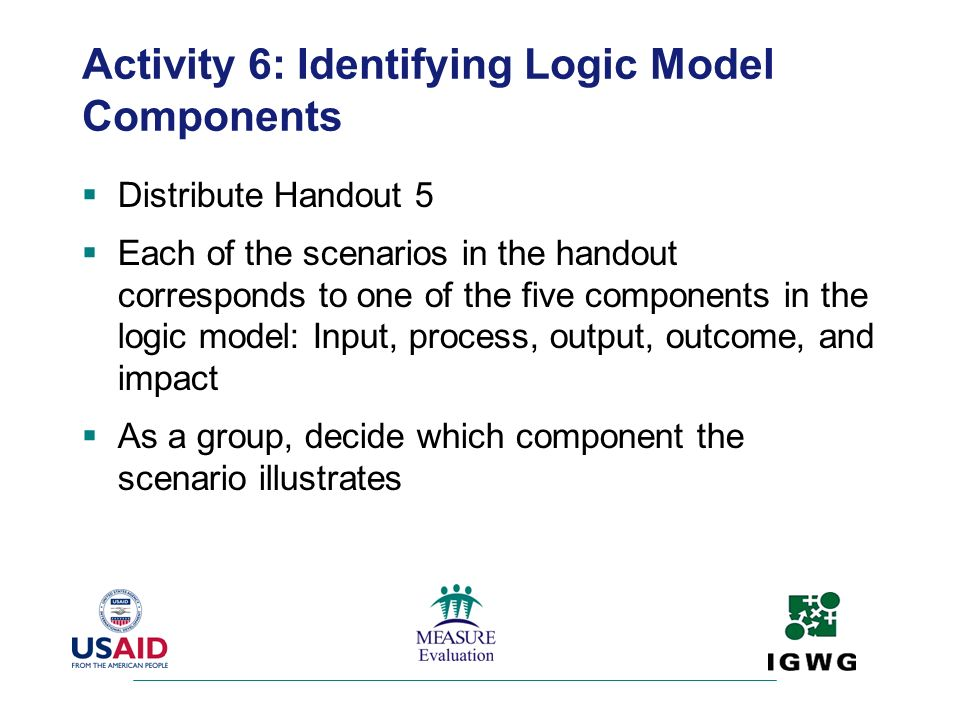 Activity 6: Identifying Logic Model Components Distribute Handout 5 Each of the scenarios in the handout corresponds to one of the five components in