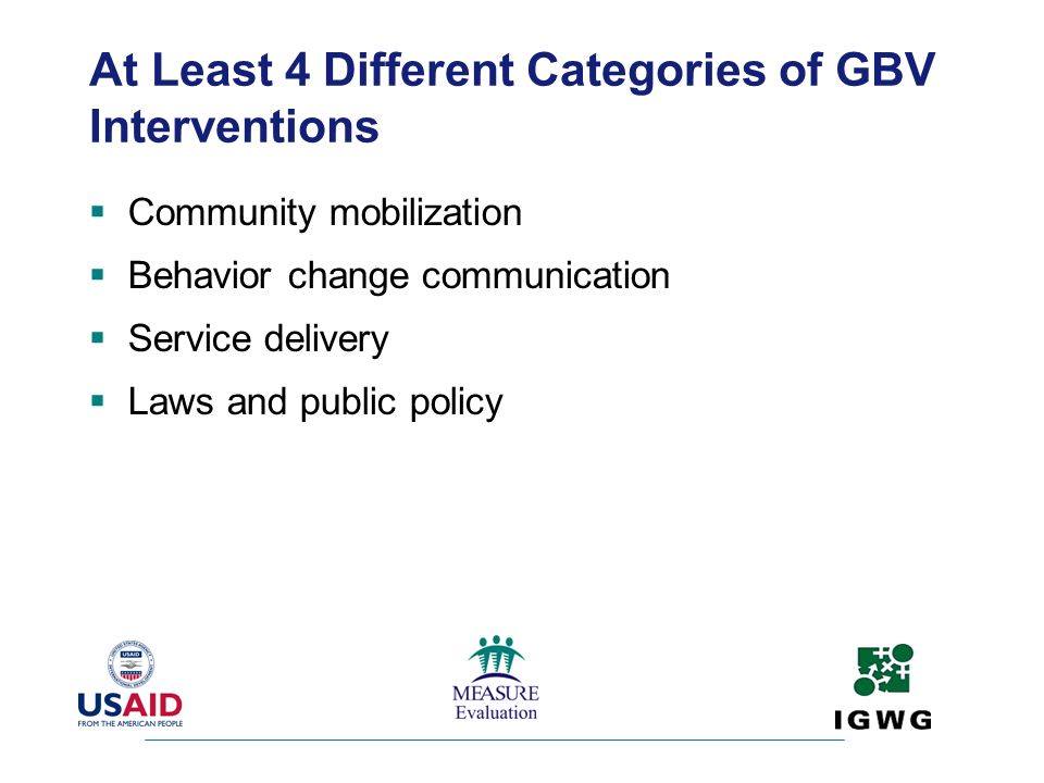 At Least 4 Different Categories of GBV Interventions Community mobilization Behavior change communication Service delivery Laws and public policy