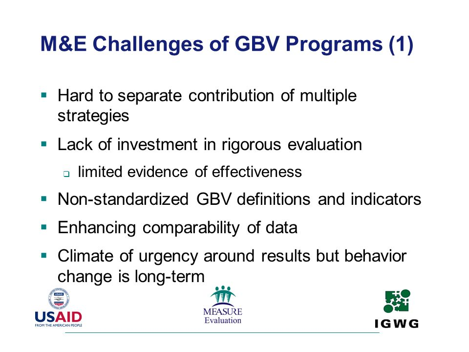 M&E Challenges of GBV Programs (1) Hard to separate contribution of multiple strategies Lack of investment in rigorous evaluation limited evidence of