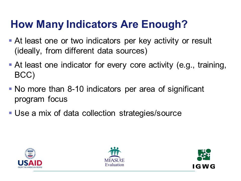 How Many Indicators Are Enough? At least one or two indicators per key activity or result (ideally, from different data sources) At least one indicato