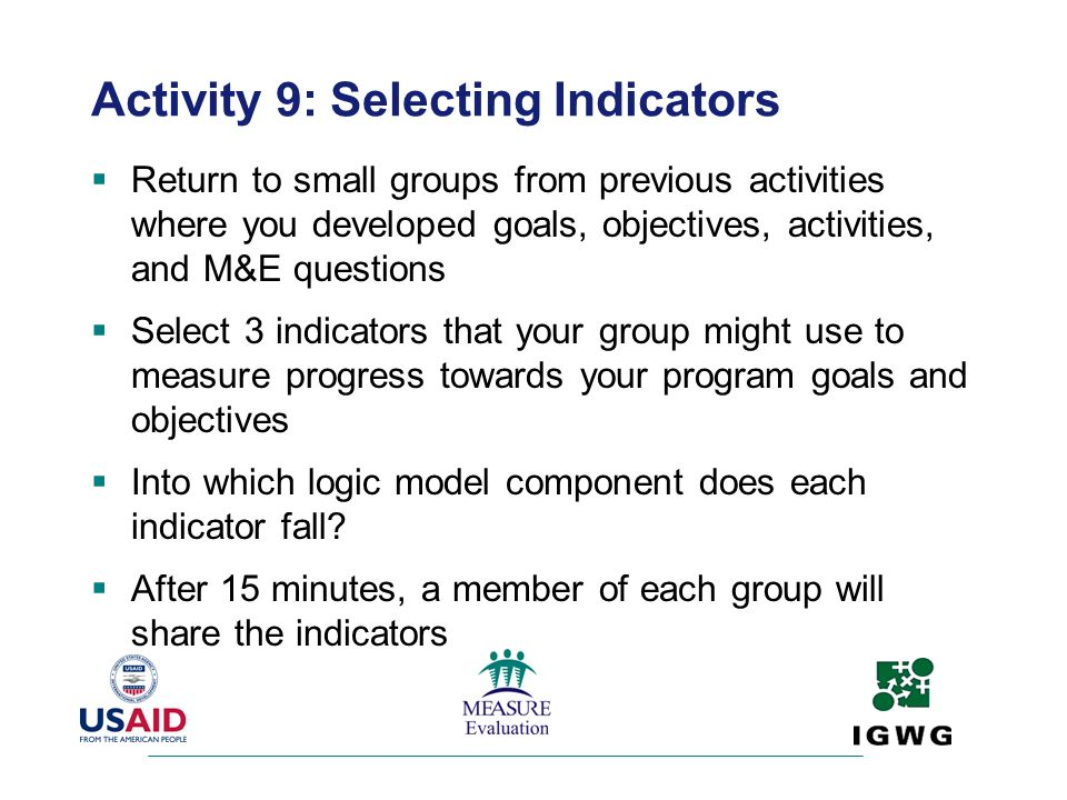 Activity 9: Selecting Indicators Return to small groups from previous activities where you developed goals, objectives, activities, and M&E questions