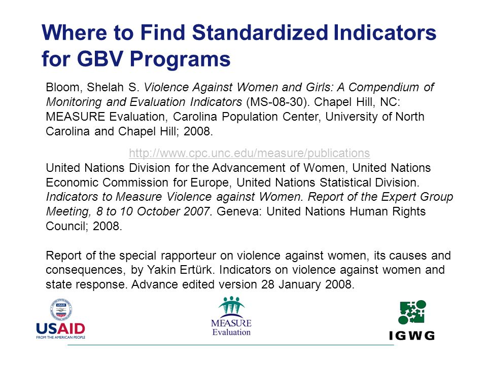 Where to Find Standardized Indicators for GBV Programs Bloom, Shelah S. Violence Against Women and Girls: A Compendium of Monitoring and Evaluation In