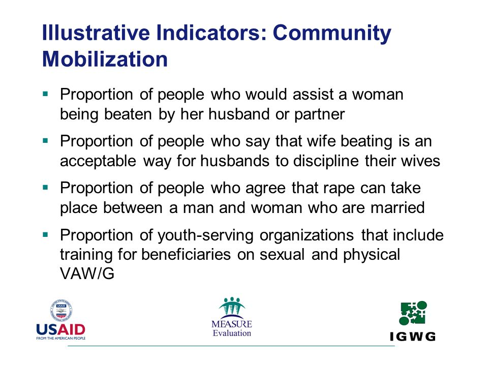 Illustrative Indicators: Community Mobilization Proportion of people who would assist a woman being beaten by her husband or partner Proportion of peo
