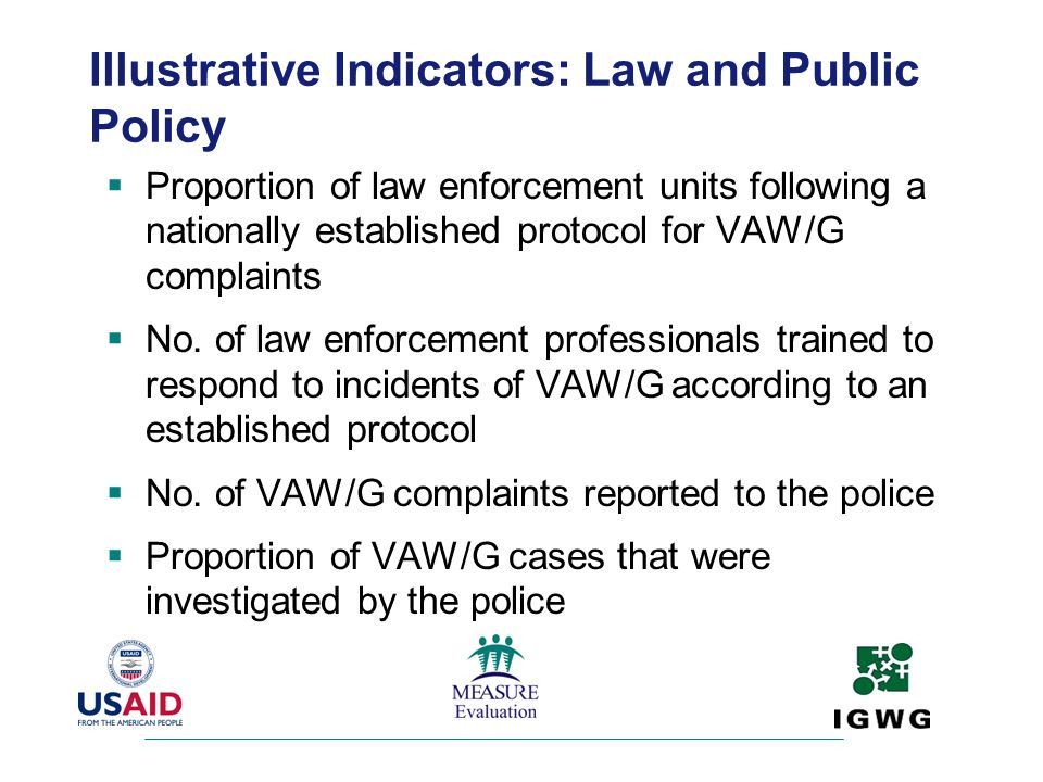 Illustrative Indicators: Law and Public Policy Proportion of law enforcement units following a nationally established protocol for VAW/G complaints No