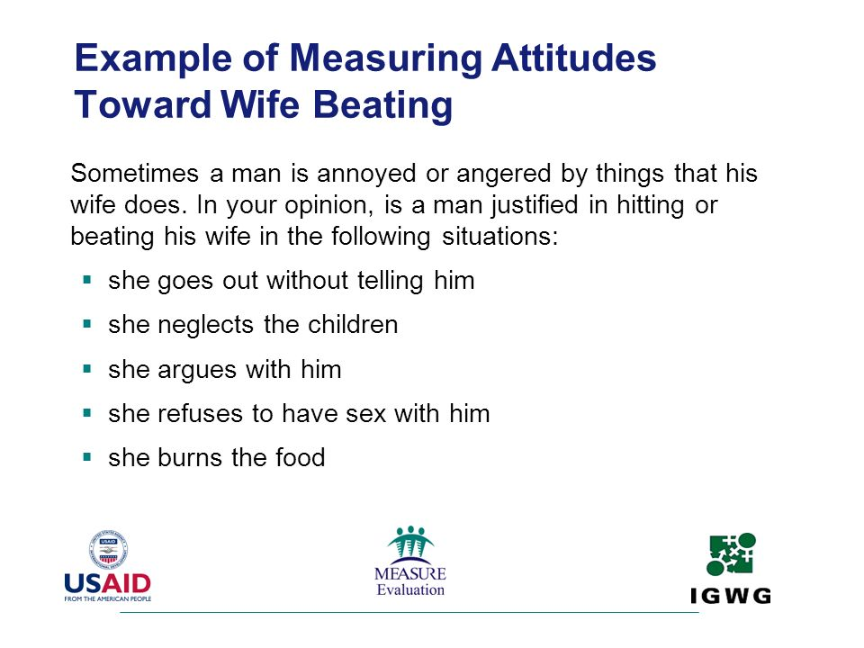 Example of Measuring Attitudes Toward Wife Beating Sometimes a man is annoyed or angered by things that his wife does. In your opinion, is a man justi
