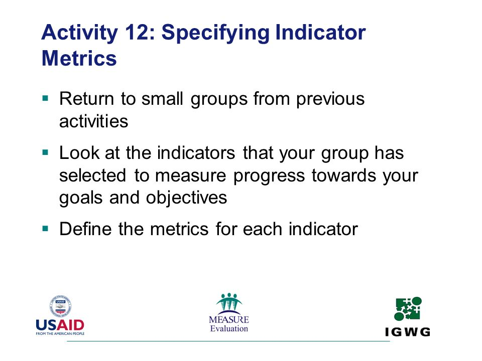 Activity 12: Specifying Indicator Metrics Return to small groups from previous activities Look at the indicators that your group has selected to measu