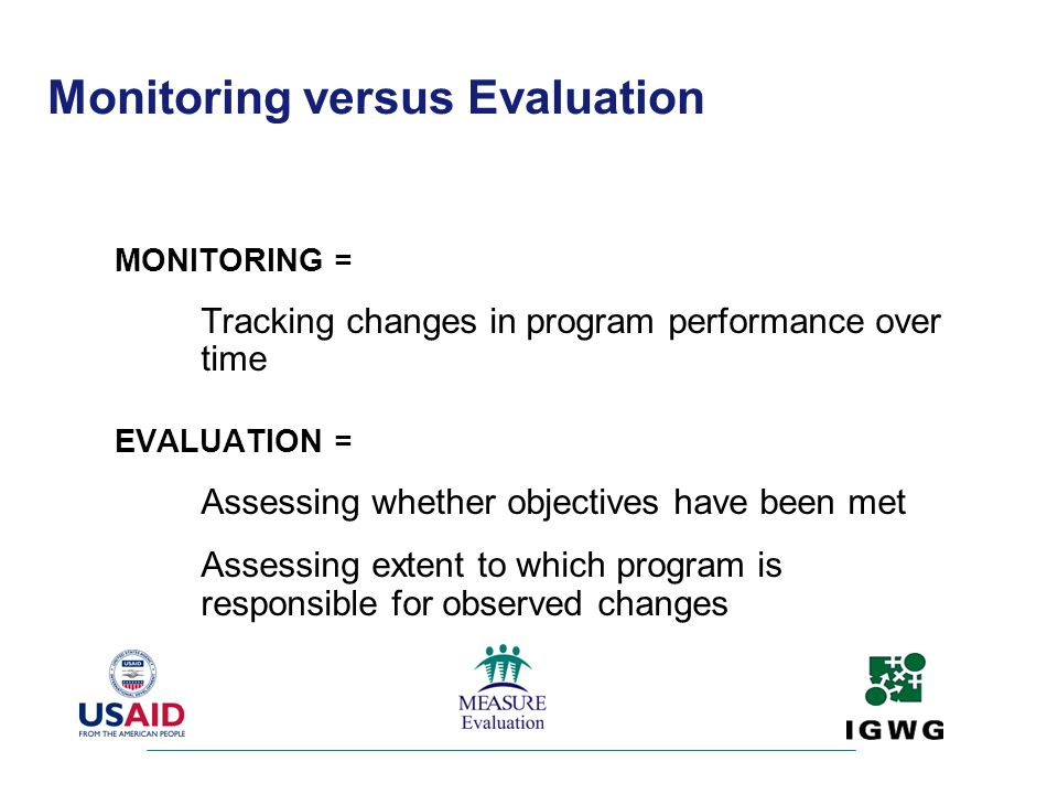 Monitoring versus Evaluation MONITORING = Tracking changes in program performance over time EVALUATION = Assessing whether objectives have been met As