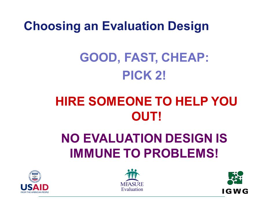 GOOD, FAST, CHEAP: PICK 2! Choosing an Evaluation Design HIRE SOMEONE TO HELP YOU OUT! NO EVALUATION DESIGN IS IMMUNE TO PROBLEMS!