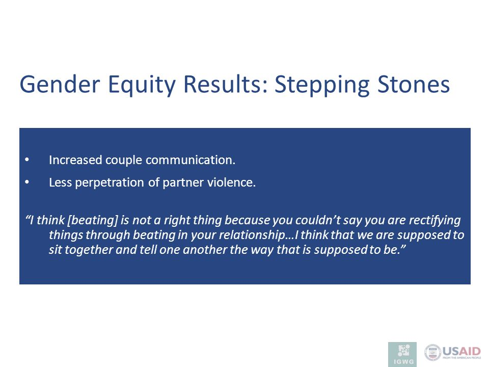 Increased couple communication. Less perpetration of partner violence. I think [beating] is not a right thing because you couldnt say you are rectifyi