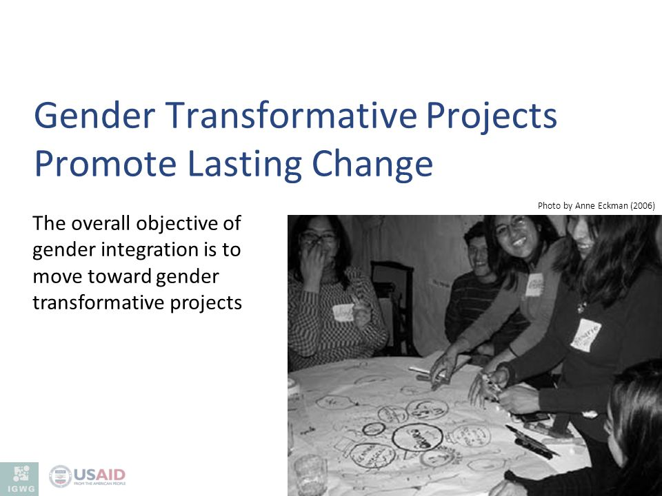 Gender Transformative Projects Promote Lasting Change Photo by Anne Eckman (2006) The overall objective of gender integration is to move toward gender