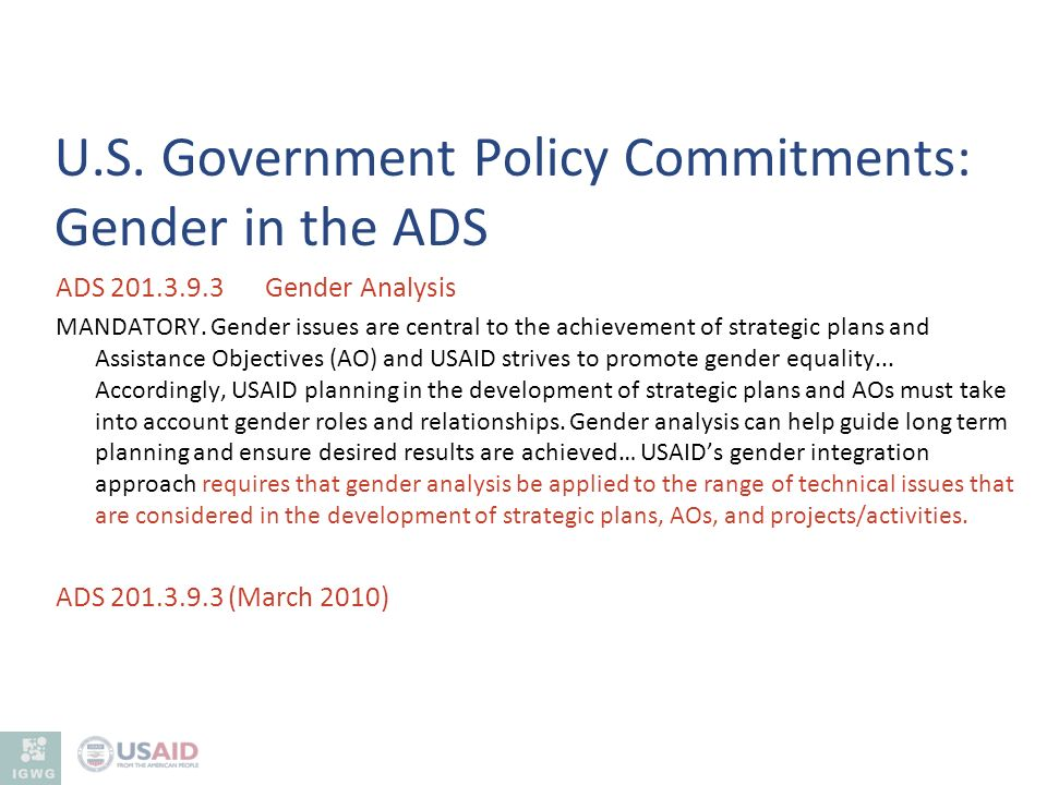 ADS 201.3.9.3 Gender Analysis MANDATORY. Gender issues are central to the achievement of strategic plans and Assistance Objectives (AO) and USAID stri