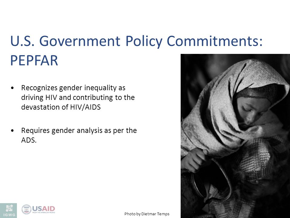 Recognizes gender inequality as driving HIV and contributing to the devastation of HIV/AIDS Requires gender analysis as per the ADS. U.S. Government P