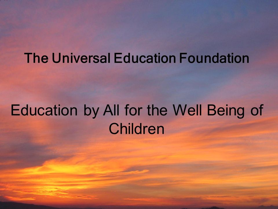 Universal Education Foundation Education by All for the Well-Being of Children 1 The Universal Education Foundation Education by All for the Well Bein