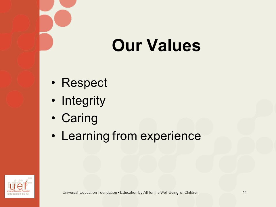 Universal Education Foundation Education by All for the Well-Being of Children 14 Our Values Respect Integrity Caring Learning from experience