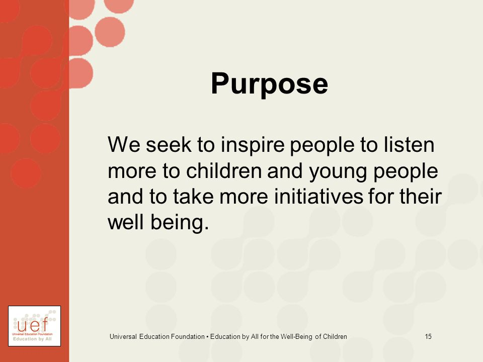 Universal Education Foundation Education by All for the Well-Being of Children 15 Purpose We seek to inspire people to listen more to children and young people and to take more initiatives for their well being.