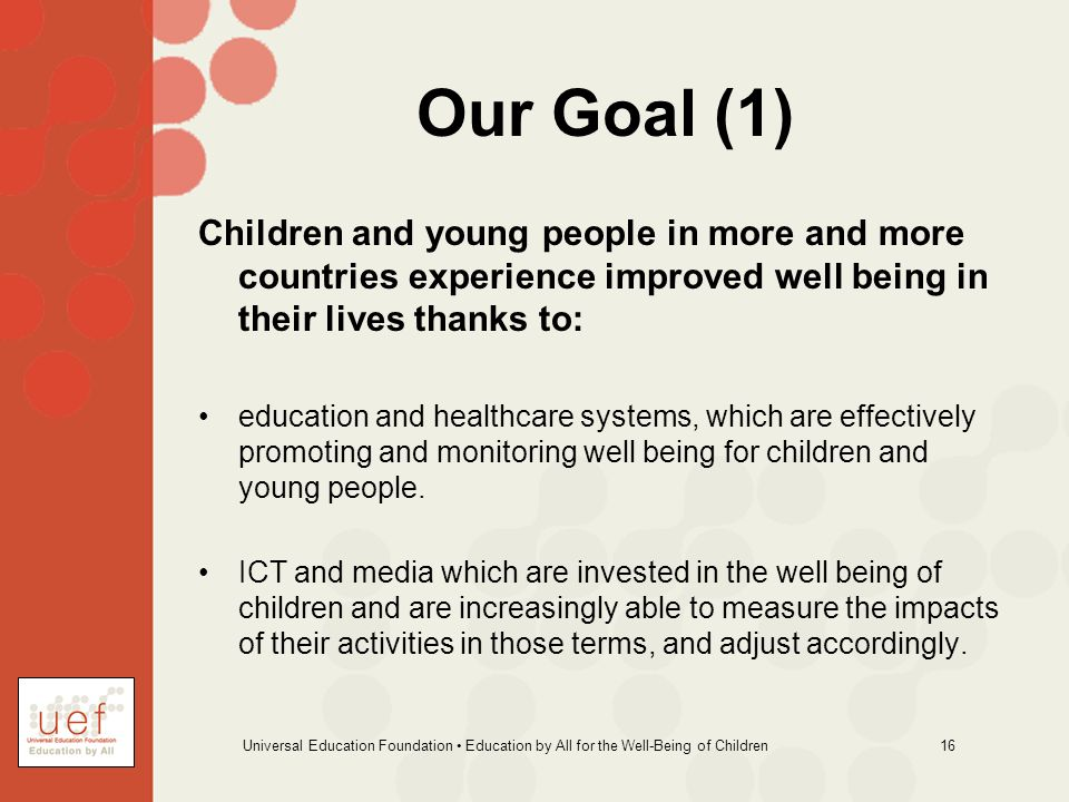 Universal Education Foundation Education by All for the Well-Being of Children 16 Our Goal (1) Children and young people in more and more countries ex