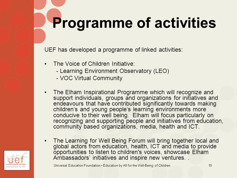 Universal Education Foundation Education by All for the Well-Being of Children 19 Programme of activities UEF has developed a programme of linked activities: The Voice of Children Initiative: - Learning Environment Observatory (LEO) - VOC Virtual Community The Elham Inspirational Programme which will recognize and support individuals, groups and organizations for initiatives and endeavours that have contributed significantly towards making childrens and young peoples learning environments more conducive to their well being.