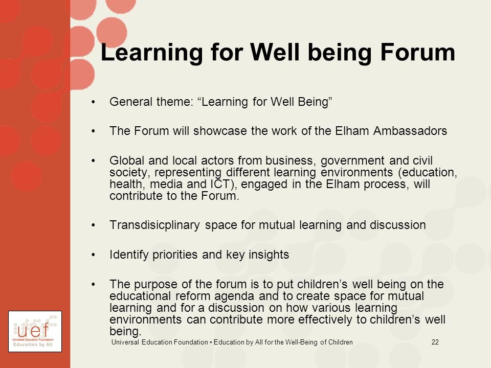 Universal Education Foundation Education by All for the Well-Being of Children 22 Learning for Well being Forum General theme: Learning for Well Being The Forum will showcase the work of the Elham Ambassadors Global and local actors from business, government and civil society, representing different learning environments (education, health, media and ICT), engaged in the Elham process, will contribute to the Forum.