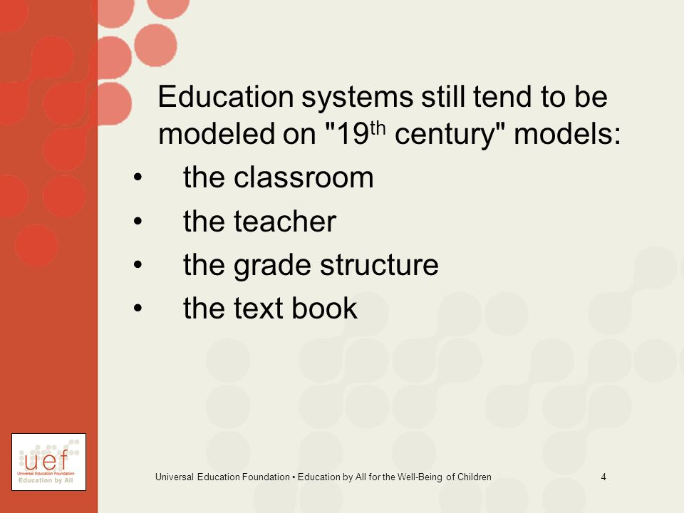 Universal Education Foundation Education by All for the Well-Being of Children 4 Education systems still tend to be modeled on 19 th century models: the classroom the teacher the grade structure the text book