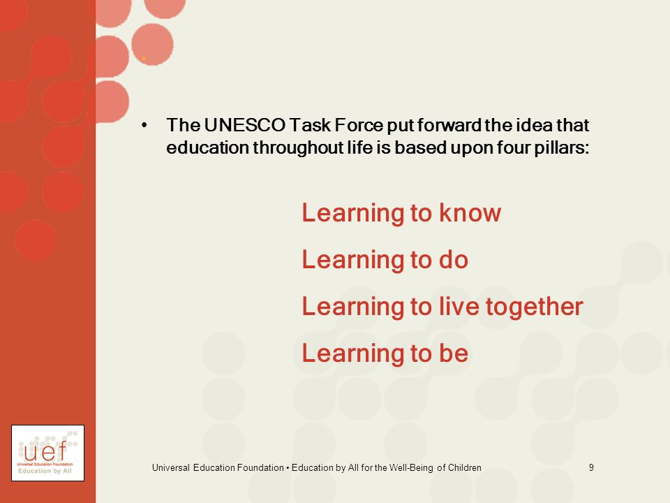 Universal Education Foundation Education by All for the Well-Being of Children 9 The UNESCO Task Force put forward the idea that education throughout