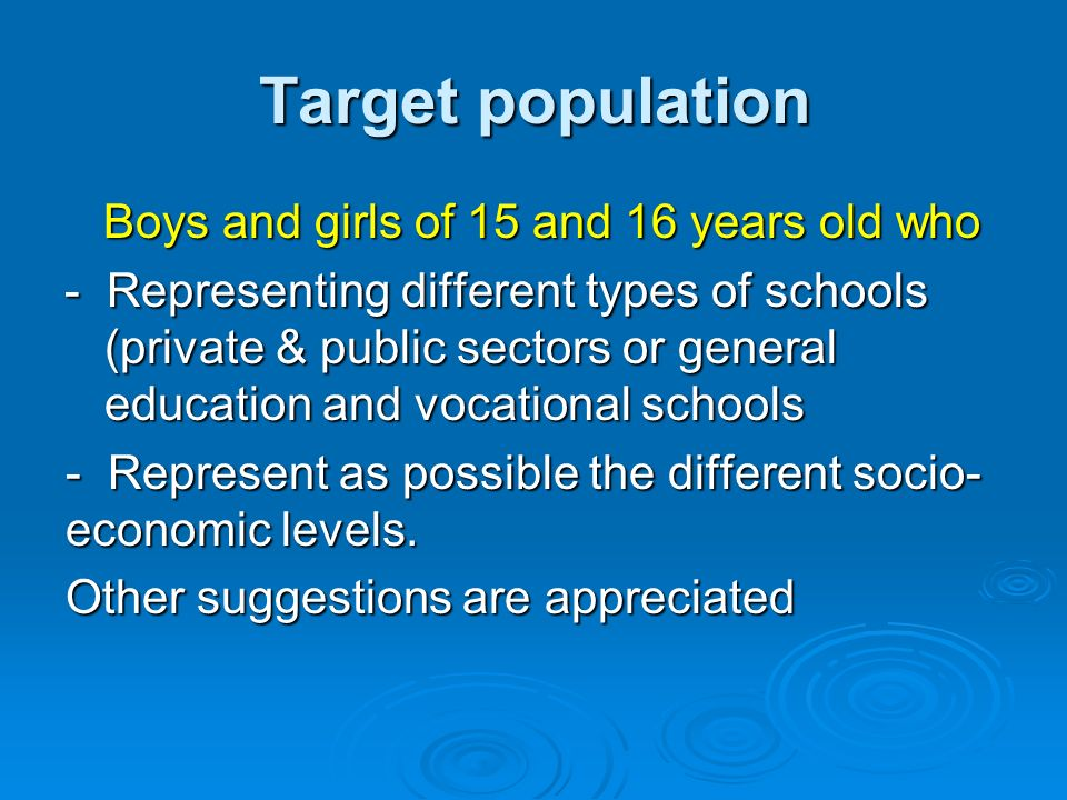 Target population Boys and girls of 15 and 16 years old who Boys and girls of 15 and 16 years old who - Representing different types of schools (private & public sectors or general education and vocational schools - Represent as possible the different socio- economic levels.