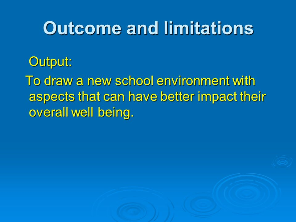 Outcome and limitations Output: Output: To draw a new school environment with aspects that can have better impact their overall well being. To draw a