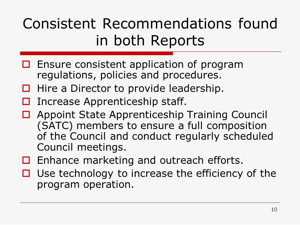 10 Consistent Recommendations found in both Reports Ensure consistent application of program regulations, policies and procedures.