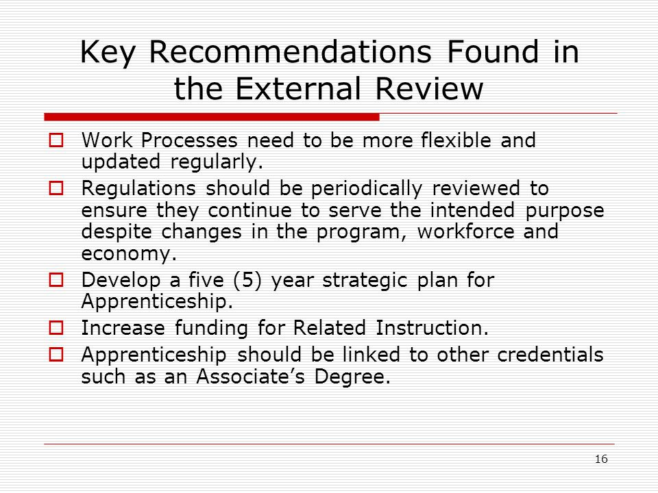 16 Key Recommendations Found in the External Review Work Processes need to be more flexible and updated regularly.