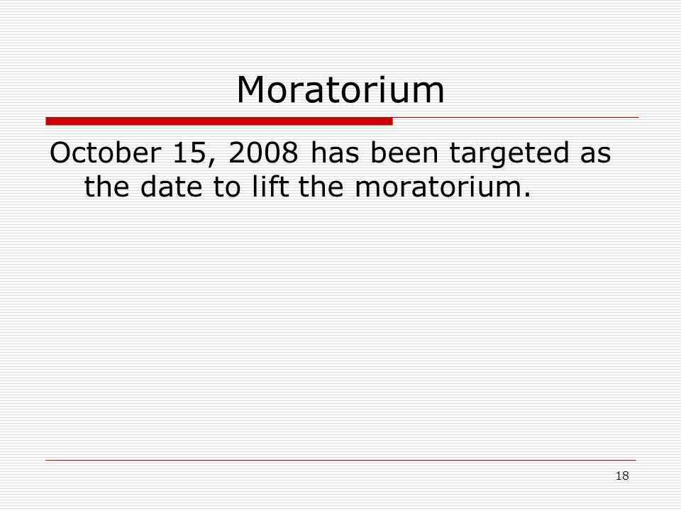 18 Moratorium October 15, 2008 has been targeted as the date to lift the moratorium.
