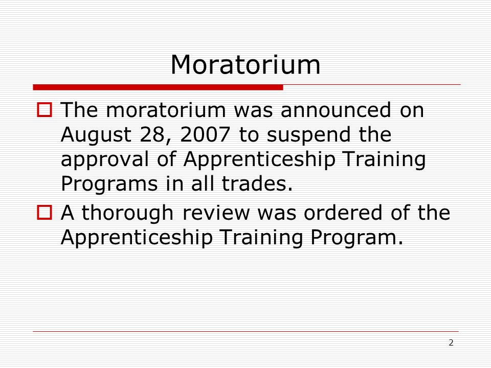 2 Moratorium The moratorium was announced on August 28, 2007 to suspend the approval of Apprenticeship Training Programs in all trades.