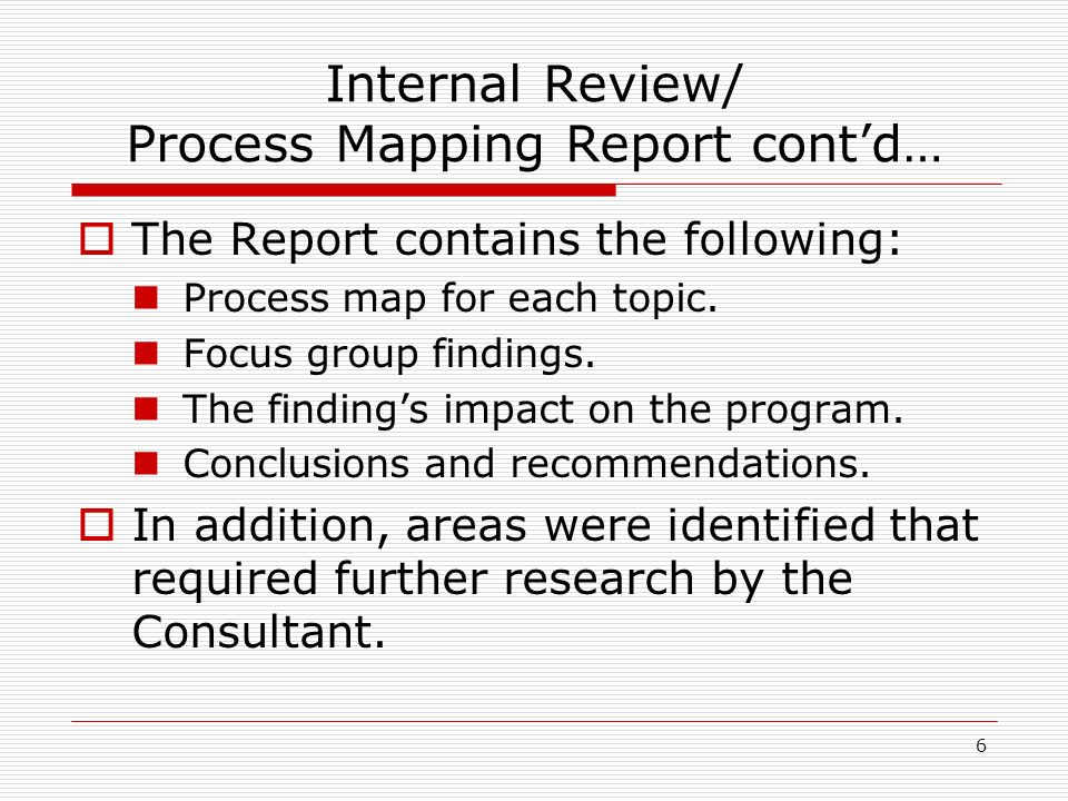 6 Internal Review/ Process Mapping Report contd… The Report contains the following: Process map for each topic.