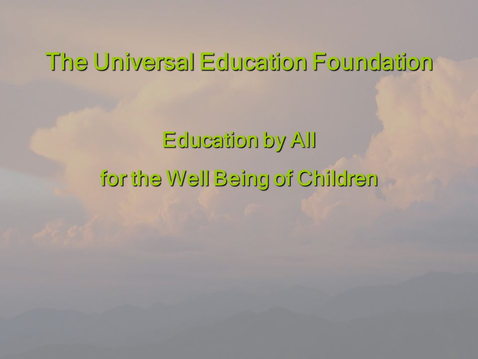 Universal Education Foundation Education by All for the Well-Being of Children 18 The Universal Education Foundation Education by All for the Well Being of Children