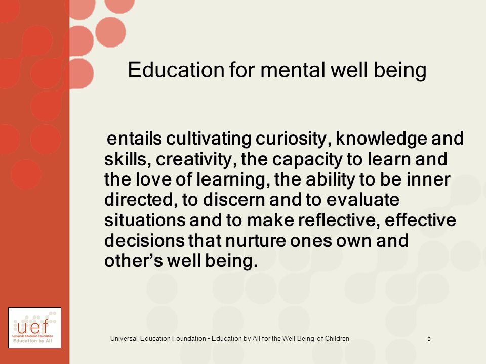 Universal Education Foundation Education by All for the Well-Being of Children 16 Some Subjective Key Elements of Well Being: Coherence between the way one s life is and the way in which one would like it to be.