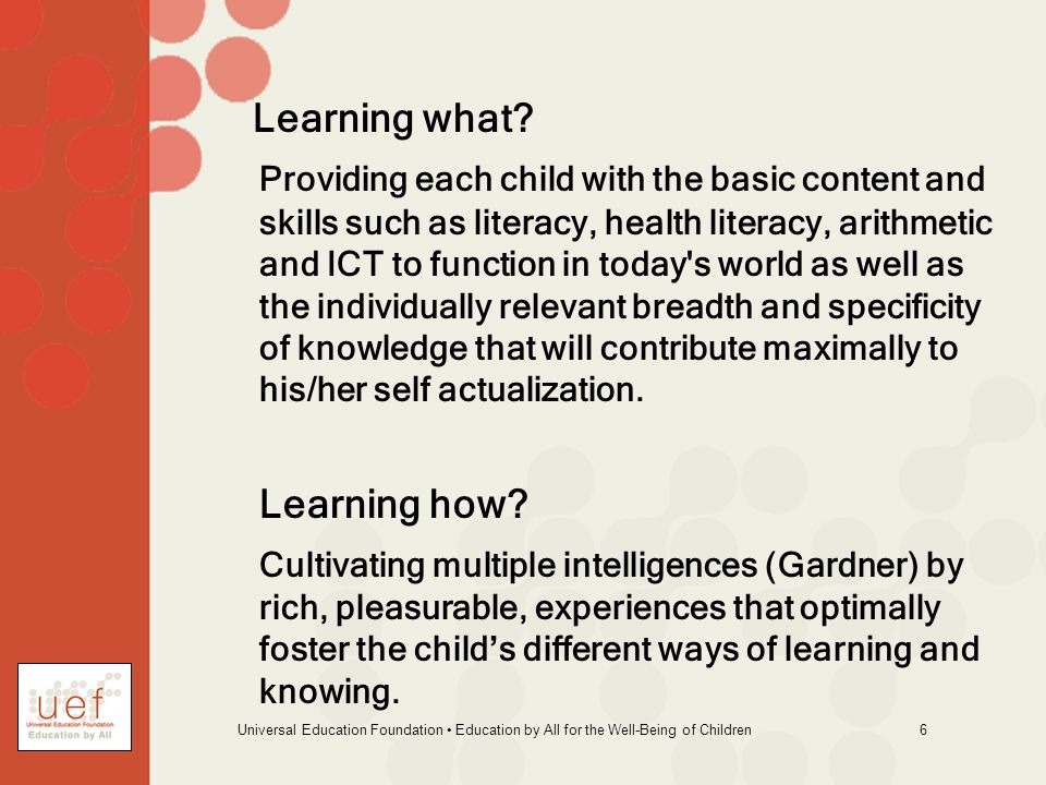 Universal Education Foundation Education by All for the Well-Being of Children 6 Learning what? Providing each child with the basic content and skills