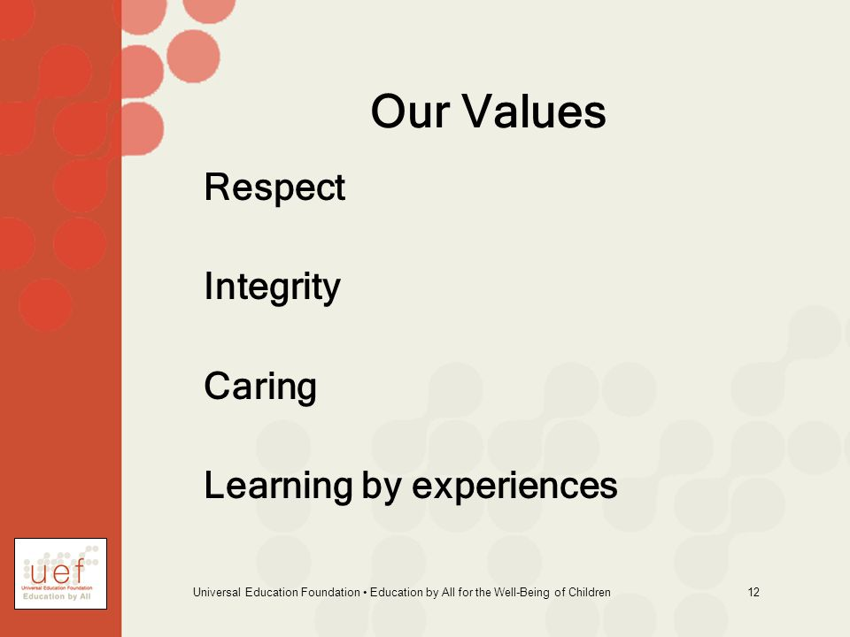 Universal Education Foundation Education by All for the Well-Being of Children 12 Our Values Respect Integrity Caring Learning by experiences
