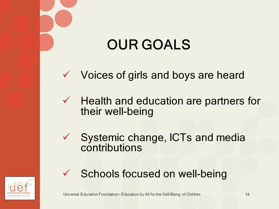 Universal Education Foundation Education by All for the Well-Being of Children 14 OUR GOALS Voices of girls and boys are heard Health and education ar