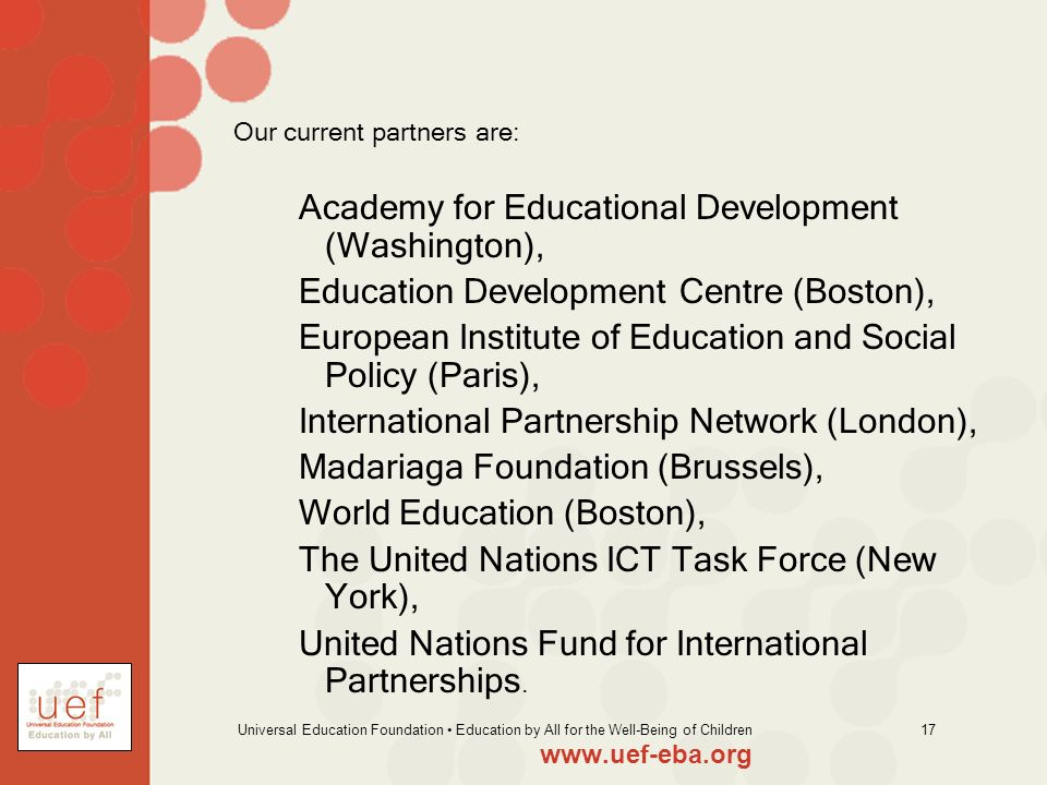 Universal Education Foundation Education by All for the Well-Being of Children 17 Our current partners are: Academy for Educational Development (Washi