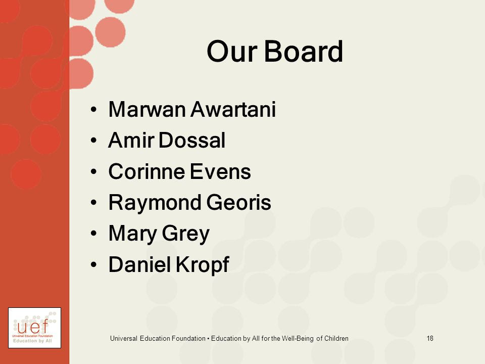 Universal Education Foundation Education by All for the Well-Being of Children 18 Our Board Marwan Awartani Amir Dossal Corinne Evens Raymond Georis Mary Grey Daniel Kropf