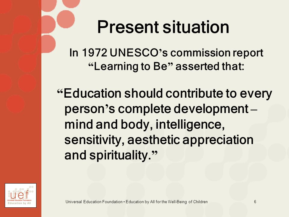 Universal Education Foundation Education by All for the Well-Being of Children 6 In 1972 UNESCO s commission report Learning to Be asserted that: Educ