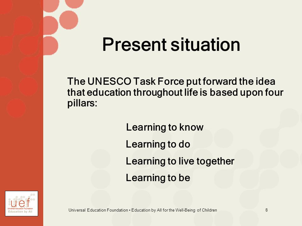 Universal Education Foundation Education by All for the Well-Being of Children 8 Present situation The UNESCO Task Force put forward the idea that education throughout life is based upon four pillars: Learning to know Learning to do Learning to live together Learning to be