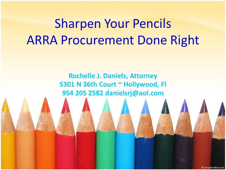 Sharpen Your Pencils ARRA Procurement Done Right Rochelle J. Daniels, Attorney 5301 N 36th Court ~ Hollywood, Fl 954 205 2582 danielsrj@aol.com