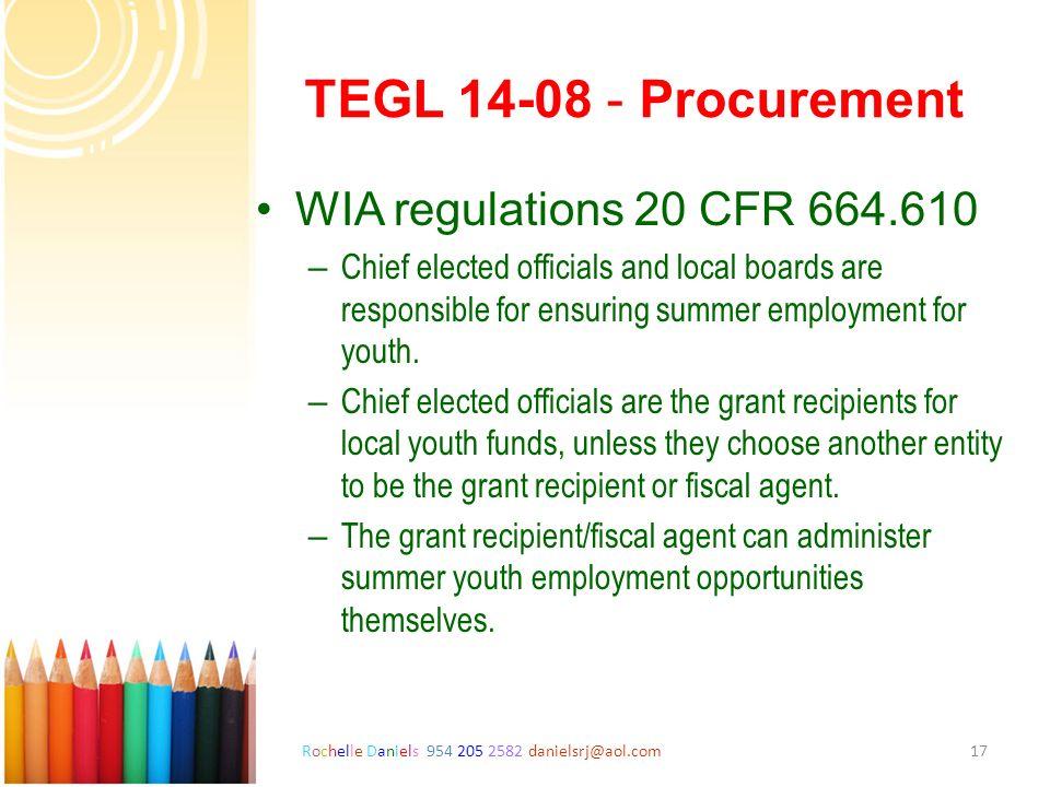 Rochelle Daniels 954 205 2582 danielsrj@aol.com17 TEGL 14-08 - Procurement WIA regulations 20 CFR 664.610 – Chief elected officials and local boards a