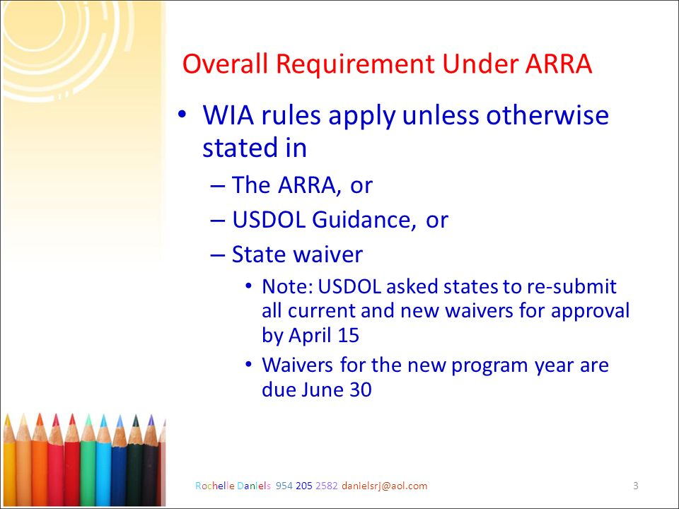 Rochelle Daniels 954 205 2582 danielsrj@aol.com3 Overall Requirement Under ARRA WIA rules apply unless otherwise stated in – The ARRA, or – USDOL Guid