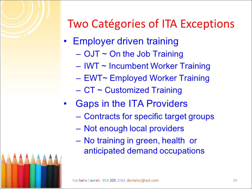Rochelle Daniels 954 205 2582 danielsrj@aol.com39 Two Catégories of ITA Exceptions Employer driven training – OJT ~ On the Job Training – IWT ~ Incumb