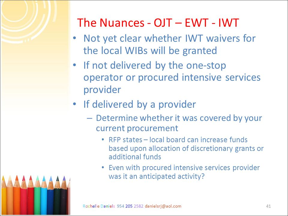 Rochelle Daniels 954 205 2582 danielsrj@aol.com41 The Nuances - OJT – EWT - IWT Not yet clear whether IWT waivers for the local WIBs will be granted I