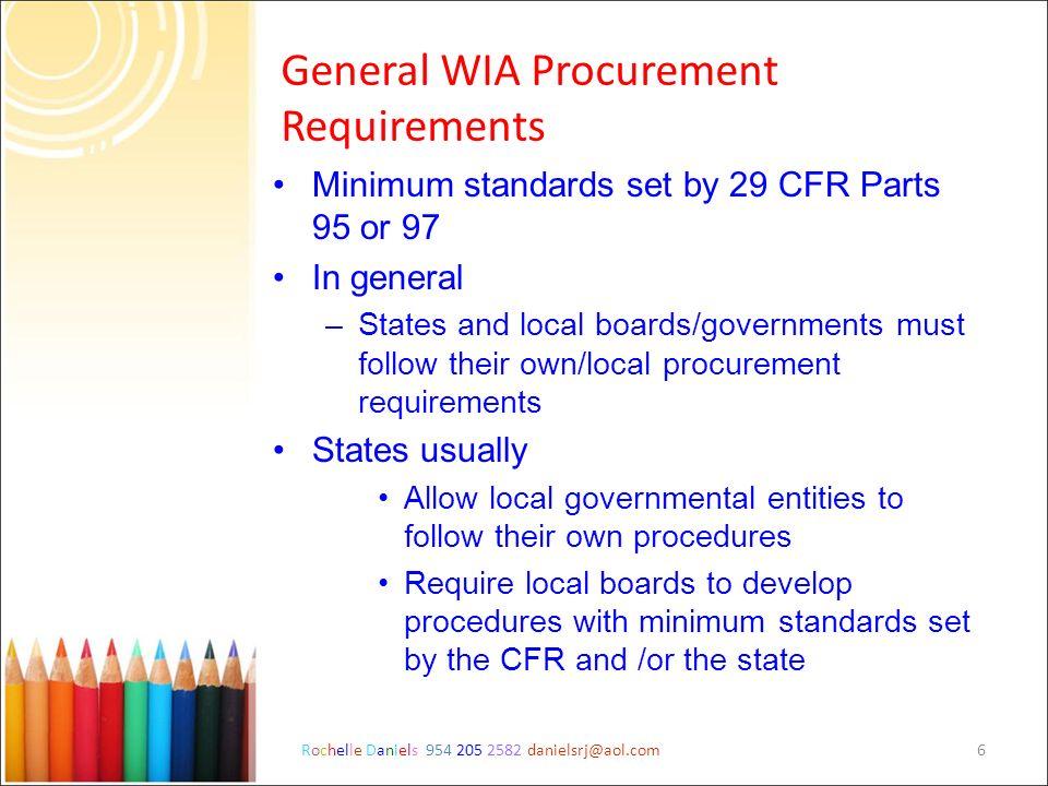 Rochelle Daniels 954 205 2582 danielsrj@aol.com6 General WIA Procurement Requirements Minimum standards set by 29 CFR Parts 95 or 97 In general –State