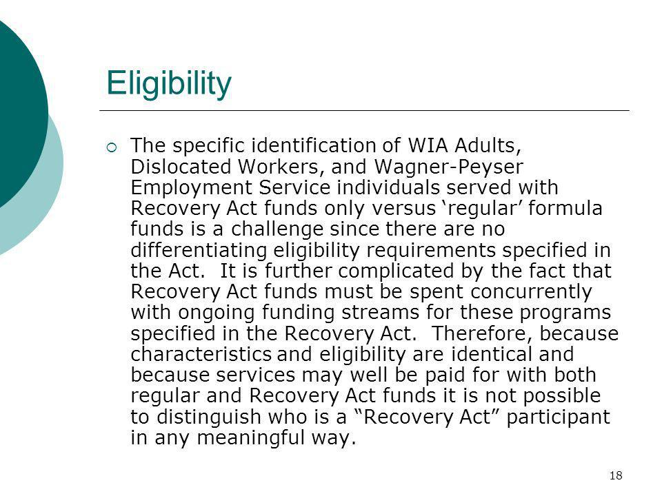 18 Eligibility The specific identification of WIA Adults, Dislocated Workers, and Wagner-Peyser Employment Service individuals served with Recovery Act funds only versus regular formula funds is a challenge since there are no differentiating eligibility requirements specified in the Act.