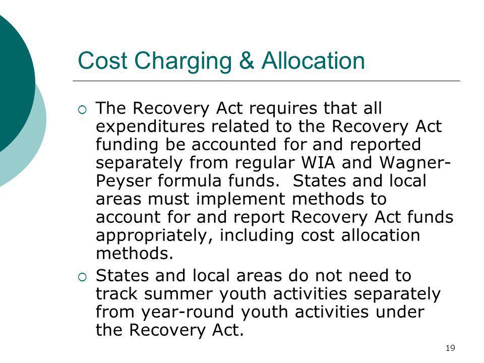 19 Cost Charging & Allocation The Recovery Act requires that all expenditures related to the Recovery Act funding be accounted for and reported separately from regular WIA and Wagner- Peyser formula funds.