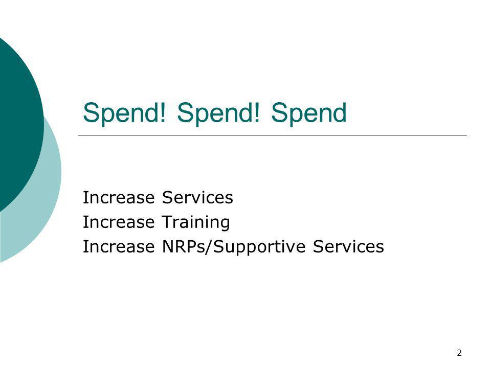 2 Spend! Spend! Spend Increase Services Increase Training Increase NRPs/Supportive Services