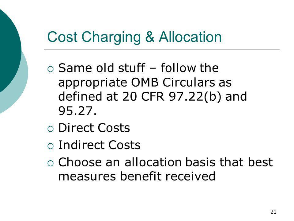 21 Cost Charging & Allocation Same old stuff – follow the appropriate OMB Circulars as defined at 20 CFR 97.22(b) and